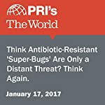 Think Antibiotic-Resistant 'Super-Bugs' Are Only a Distant Threat? Think Again. | Helen Branswell