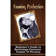 Framing Perfection: A Beginner's Guide To Becoming A Fantastic Framer Of Pictures (Homemade Frames)