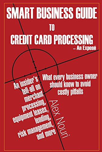 Smart Business Guide to Credit Card Processing -An Exposé: What every business owner should know to avoid costly pitfalls. An Insider's tell-all on merchant ... processing, equipment leases, lending, risk (Credit Card Services For Small Business Owners)