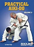 Practical Aiki-do , Vol 3 by Robert Koga