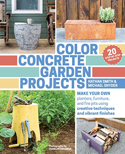 Color Concrete Garden Projects: Make Your Own Planters, Furniture, and Fire Pits Using Creative Techniques and Vibrant Finishes (Fire Pit Furniture)