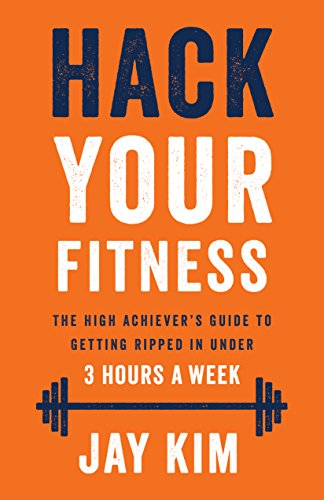 Hack Your Fitness: The High Achiever's Guide to Getting Ripped in Under 3 Hours A Week (Best Gym Diet To Get Ripped)