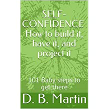 SELF-CONFIDENCE How to build it, have it, and project it: 101 baby steps to get there
