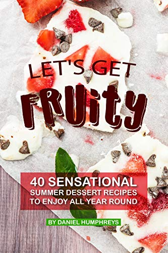 Let's Get Fruity: 40 Sensational Summer Dessert Recipes - to Enjoy all Year Round by Daniel Humphreys