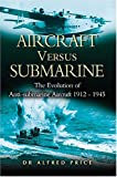 Aircraft Versus Submarines: The Evolution of Anti-submarine Aircraft 1912-1945