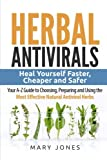 Herbal Antivirals: Heal Yourself Faster, Cheaper and Safer - Your A-Z Guide to Choosing, Preparing and Using the Most Effective Natural Antiviral Herbs