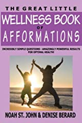 The Great Little Wellness Book of Afformations: Incredibly Simple Questions - Amazingly Powerful Results for Optimal Health! Paperback