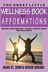 The Great Little Wellness Book of Afformations: Incredibly Simple Questions - Amazingly Powerful Results for Optimal Health!