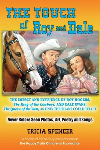 The Touch of Roy and Dale: The Impact and Influence of Roy Rogers, The King of the Cowboys, and Dale Evans, The Queen of the West, As Only Their Fans Could Tell It