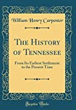 The History of Tennessee: From Its Earliest Settlement to the Present Time (Classic Reprint)