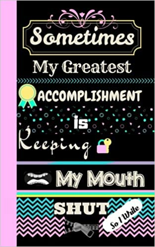 Sometimes My Greatest Accomplishment Is Keeping My Mouth