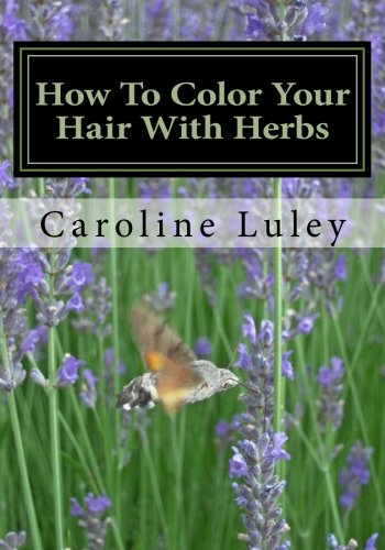 How To Color Your Hair With Herbs: The Ultimate Resource Guide PDF ePub ebook