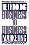Rethinking Business to Business Marketing, Sherlock, Paul, 0029286158