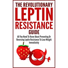 Leptin Resistance: The Revolutionary Leptin Resistance Guide - All You Need To Know About Preventing Or Reversing Leptin Resistance To Lose Weight Immediately (Diet Guide, Weight Loss, Burn Fat Fast)