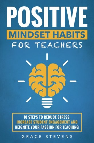 Positive Mindset Habits for Teachers: 10 Steps to Reduce Stress, Increase Student Engagement and Reignite Your Passion for Teaching]()
