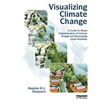 Visualizing Climate Change: A Guide to Visual Communication of Climate Change and Developing Local Solutions