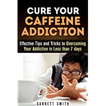 Caffeine: The Caffeine Addiction Cure: Effective Tips and Secrets to Overcoming Your Caffeine Addiction Naturally