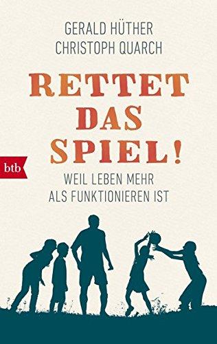 Rettet das Spiel!: Weil Leben mehr als Funktionieren ist Taschenbuch – 14. Mai 2018 Gerald Hüther Christoph Quarch btb Verlag 3442716373