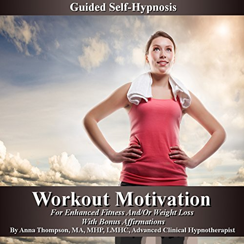 Workout Motivation Guided Self-Hypnosis: For Enhanced Fitness and/or Weight Loss, with Bonus Affirmations by Anna Thompson