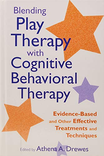 Blending Play Therapy with Cognitive Behavioral Therapy: Evidence-Based and Other Effective Treatments and Techniques (School Based Play Therapy)