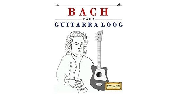 Bach para Guitarra Loog: 10 Piezas Fáciles para Guitarra Loog ...