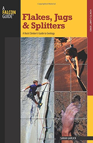 Popular Climber Set - Flakes, Jugs, and Splitters: A Rock Climber's Guide to Geology (How To Climb Series)