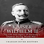 Kaiser Wilhelm II: The Life and Legacy of Germany's Emperor During World War I |  Charles River Editors