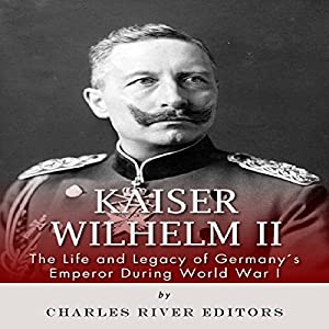 Kaiser Wilhelm II: The Life and Legacy of Germany's Emperor During World War I Audiobook