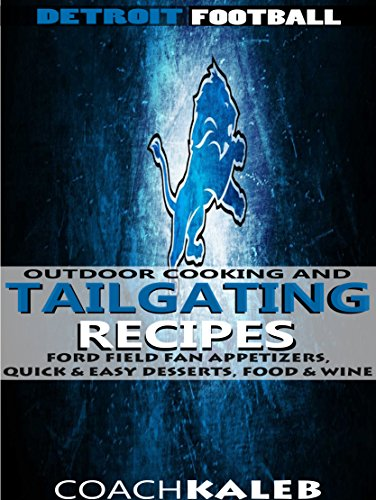 Cookbooks for Fans: Detroit Football Outdoor Cooking and Tailgating Recipes: Ford Field Fan Appetizers, Quick & Easy Desserts, Food & Wine (Outdoor Cooking ... ~ American Football Recipes Book 10) by Coach Kaleb, Nathan Isaac