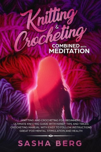 Knitting & Crocheting Combined with Meditation: Knitting and Crocheting for Beginners – Ultimate Knitting Guide with Handy Tips and Tricks – – Great for Mental Stimulation and Health