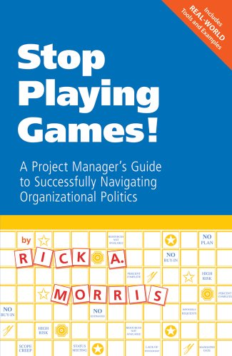 Stop Playing Games! A Project Manager's Guide to Successfully Navigating Organizational Politics