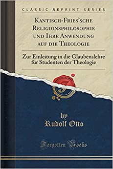 Book Kantisch-Fries'sche Religionsphilosophie und Ihre Anwendung auf die Theologie: Zur Einleitung in die Glaubenslehre für Studenten der Theologie (Classic Reprint)
