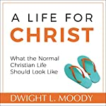 A Life for Christ: What the Normal Christian Life Should Look Like | Dwight L. Moody