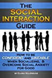 The Social Interaction Guide: How to be Confident and Likeable when Socializing, and Overcome Social Anxiety for Good