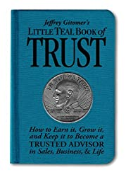 Jeffrey Gitomer's Little Teal Book of Trust: How to Earn It, Grow It, and Keep It to Become a Trusted Advisor in Sales, Business and Life