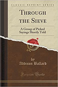 Book Through the Sieve: A Group of Picked Sayings Shortly Told (Classic Reprint)