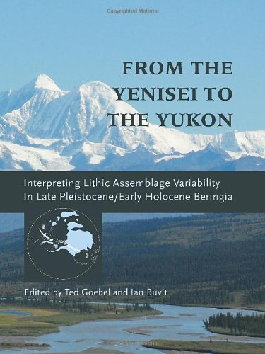 From the Yenisei to the Yukon: Interpreting Lithic Assemblage Variability in Up-to-date Pleistocene/Early Holocene Beringia (Peopling of the Americas Publications)