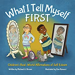 What I Tell Myself FIRST: Children's Real-World Affirmations of Self Esteem by [Brown, Michael]