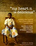 img - for my heart it is delicious: Setting the Course for Cross-Cultural Health Care; the story of the CENTER FOR INTERNATIONAL HEALTH book / textbook / text book