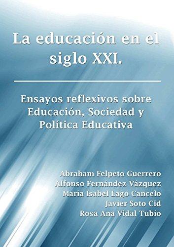 La educación en el siglo Xxi. Ensayos reflexivos sobre Educación, Sociedad y Política Educativa (Spanish Edition)