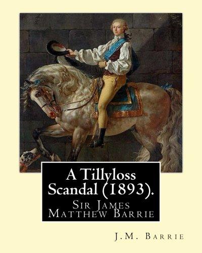 A Tillyloss Scandal (1893). By: J.M. Barrie: Sir James Matthew Barrie pdf