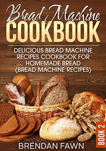 Bread Machine Cookbook: Delicious Bread Machine Recipes Cookbook for Homemade Bread (Bread Machine Recipes) (Bread Machine Wonders 2)