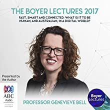 The Boyer Lectures 2017: Fast, Smart and Connected: What Is It to Be Human, and Australian, in a Digital World? Lecture by Genevieve Bell Narrated by Genevieve Bell