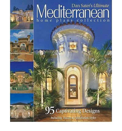 Dan Sater's Ultimate Mediterranean Home Plans Collection: 95 Captivating Designs Including Tuscan & Andalusian Styles (Paperback) - Common