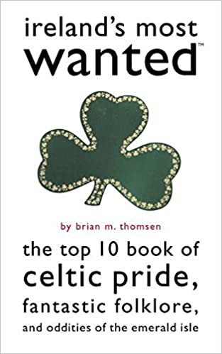 Ireland's Most WantedTM: The Top 10 Book of Celtic Pride, Fantastic Folklore, and Oddities of the Emerald Isle