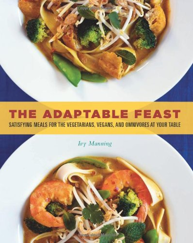 Read Online The Adaptable Feast: Satisfying Meals for the Vegetarians, Vegans, and Omnivores at Your Table PDF