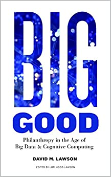 Big Good: Philanthropy in the Age of Big Data & Cognitive Computing by [Lawson, David]