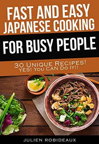 Fast and Easy Japanese Cooking for Busy People: 30 Unique Recipes! Yes! You CAN do it! by Julien Robideaux