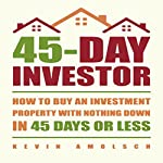 45-Day Investor: How to Buy an Investment Property with Nothing Down in 45 Days or Less | Kevin Amolsch