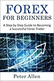 Forex For Beginners: A Step by Step Guide to Becoming a Successful Forex Trader (Forex, Trading, Currency Trading, Personal Finance, Profit, Trading Markets, Financial Markets)